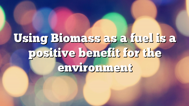 Using Biomass as a fuel is a positive benefit for the environment